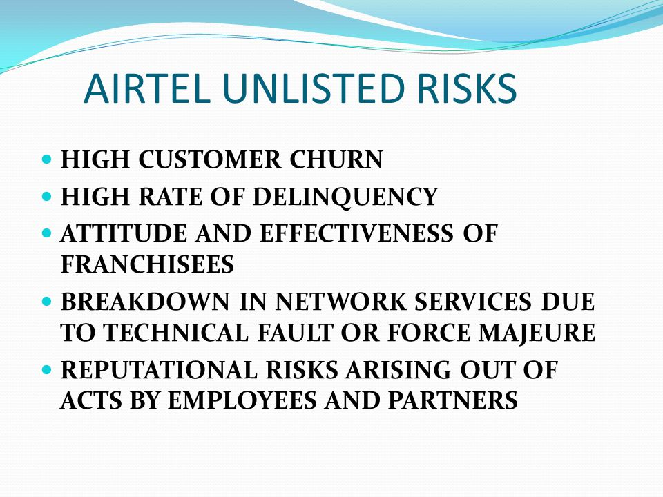 AIRTEL UNLISTED RISKS HIGH CUSTOMER CHURN HIGH RATE OF DELINQUENCY ATTITUDE AND EFFECTIVENESS OF FRANCHISEES BREAKDOWN IN NETWORK SERVICES DUE TO TECH