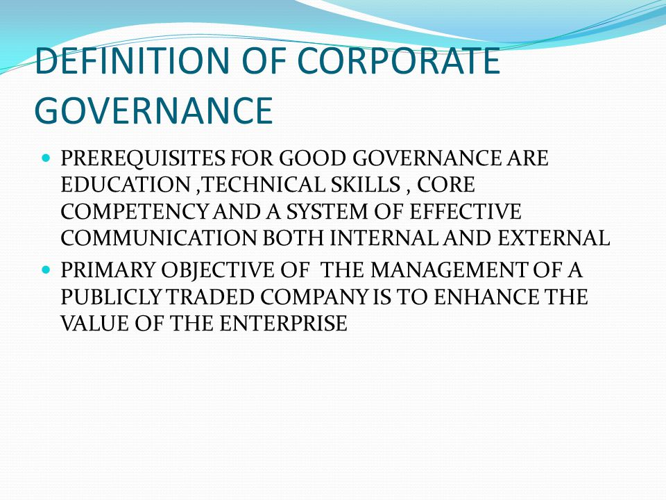 DEFINITION OF CORPORATE GOVERNANCE PREREQUISITES FOR GOOD GOVERNANCE ARE EDUCATION,TECHNICAL SKILLS, CORE COMPETENCY AND A SYSTEM OF EFFECTIVE COMMUNI