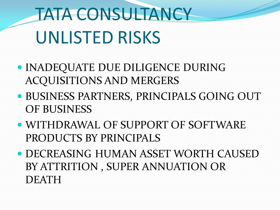 TATA CONSULTANCY UNLISTED RISKS INADEQUATE DUE DILIGENCE DURING ACQUISITIONS AND MERGERS BUSINESS PARTNERS, PRINCIPALS GOING OUT OF BUSINESS WITHDRAWA