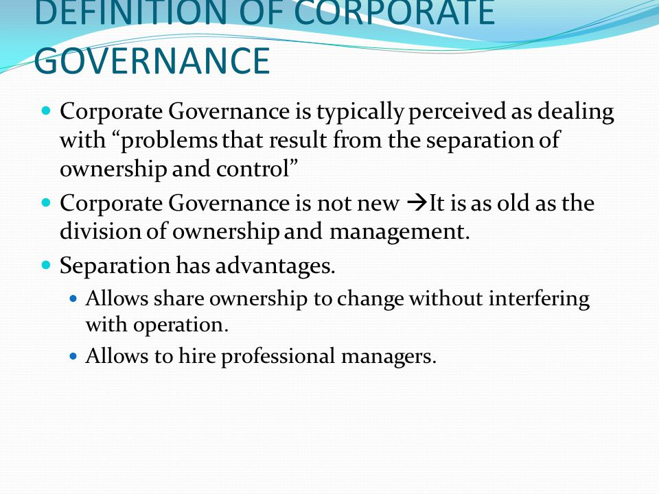 """DEFINITION OF CORPORATE GOVERNANCE Corporate Governance is typically perceived as dealing with """"problems that result from the separation of ownership"""