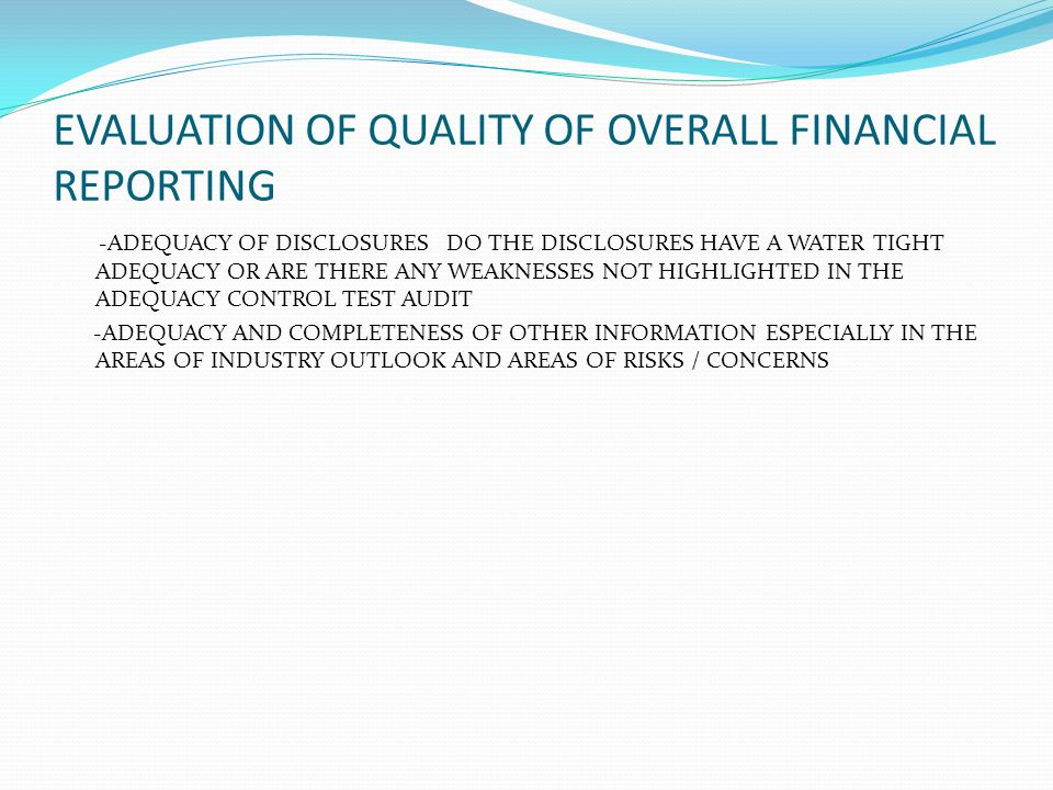 EVALUATION OF QUALITY OF OVERALL FINANCIAL REPORTING -ADEQUACY OF DISCLOSURES DO THE DISCLOSURES HAVE A WATER TIGHT ADEQUACY OR ARE THERE ANY WEAKNESS