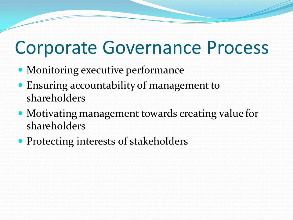 Corporate Governance Process Monitoring executive performance Ensuring accountability of management to shareholders Motivating management towards crea