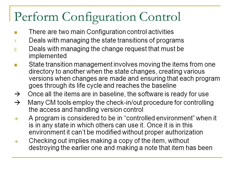 Perform Configuration Control There are two main Configuration control activities 1. Deals with managing the state transitions of programs 2. Deals wi