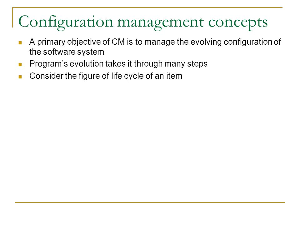Configuration management concepts A primary objective of CM is to manage the evolving configuration of the software system Program's evolution takes i