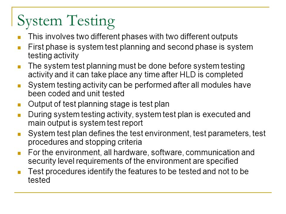 System Testing This involves two different phases with two different outputs First phase is system test planning and second phase is system testing activity The system test planning must be done before system testing activity and it can take place any time after HLD is completed System testing activity can be performed after all modules have been coded and unit tested Output of test planning stage is test plan During system testing activity, system test plan is executed and main output is system test report System test plan defines the test environment, test parameters, test procedures and stopping criteria For the environment, all hardware, software, communication and security level requirements of the environment are specified Test procedures identify the features to be tested and not to be tested