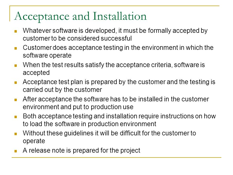 Acceptance and Installation Whatever software is developed, it must be formally accepted by customer to be considered successful Customer does acceptance testing in the environment in which the software operate When the test results satisfy the acceptance criteria, software is accepted Acceptance test plan is prepared by the customer and the testing is carried out by the customer After acceptance the software has to be installed in the customer environment and put to production use Both acceptance testing and installation require instructions on how to load the software in production environment Without these guidelines it will be difficult for the customer to operate A release note is prepared for the project