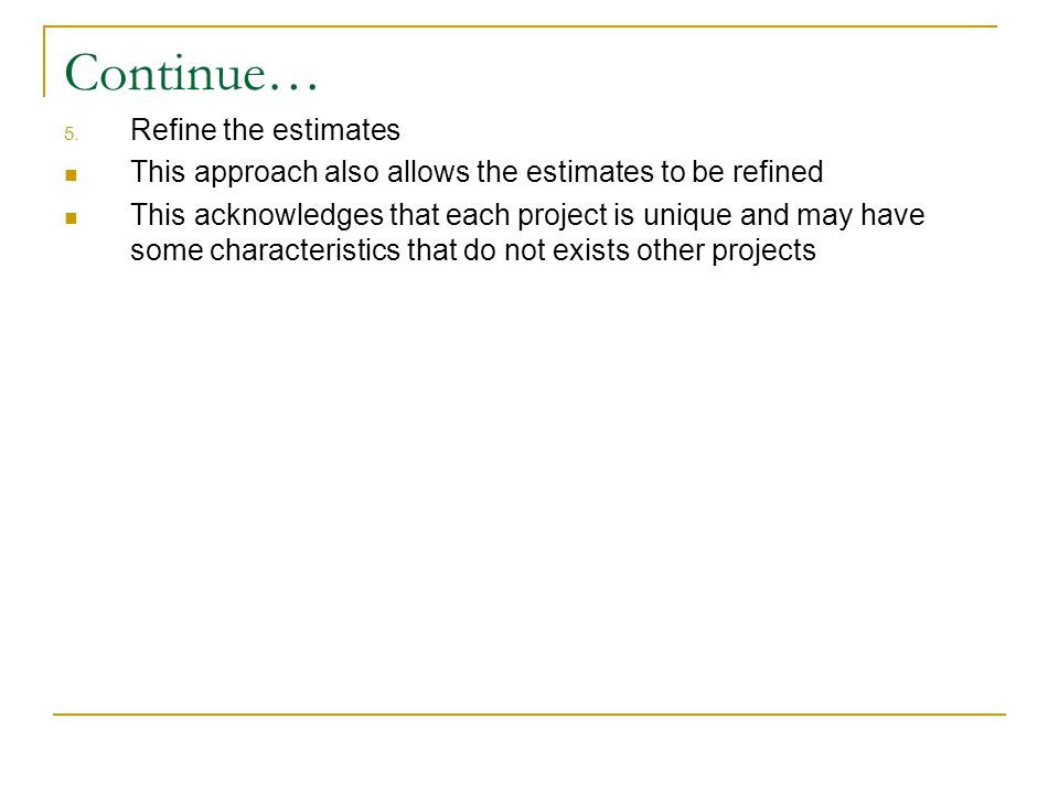 Continue… 5. Refine the estimates This approach also allows the estimates to be refined This acknowledges that each project is unique and may have som