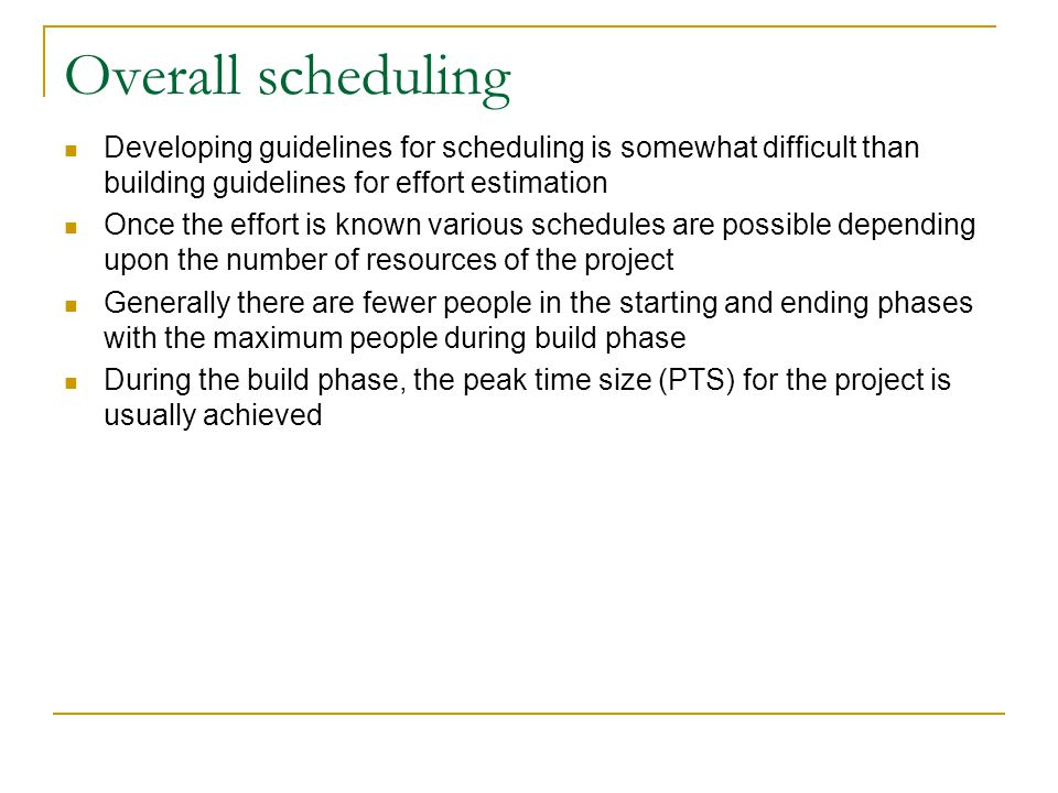 Overall scheduling Developing guidelines for scheduling is somewhat difficult than building guidelines for effort estimation Once the effort is known
