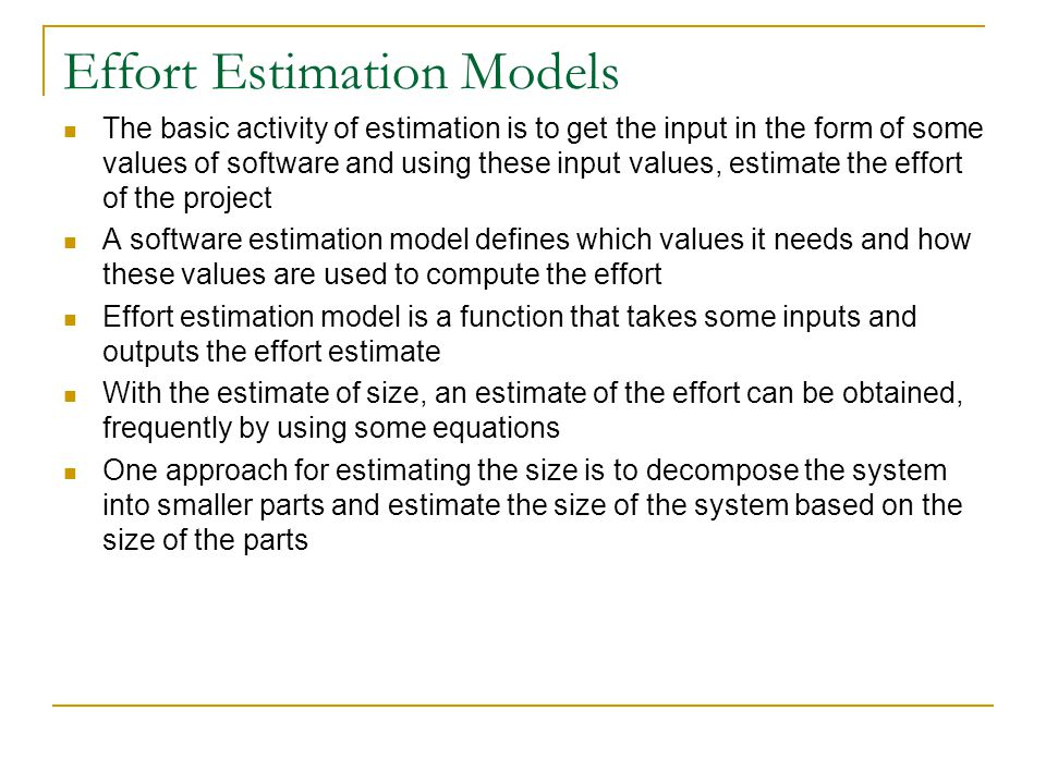 Effort Estimation Models The basic activity of estimation is to get the input in the form of some values of software and using these input values, est