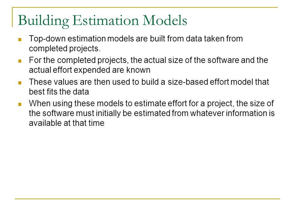 Building Estimation Models Top-down estimation models are built from data taken from completed projects. For the completed projects, the actual size o