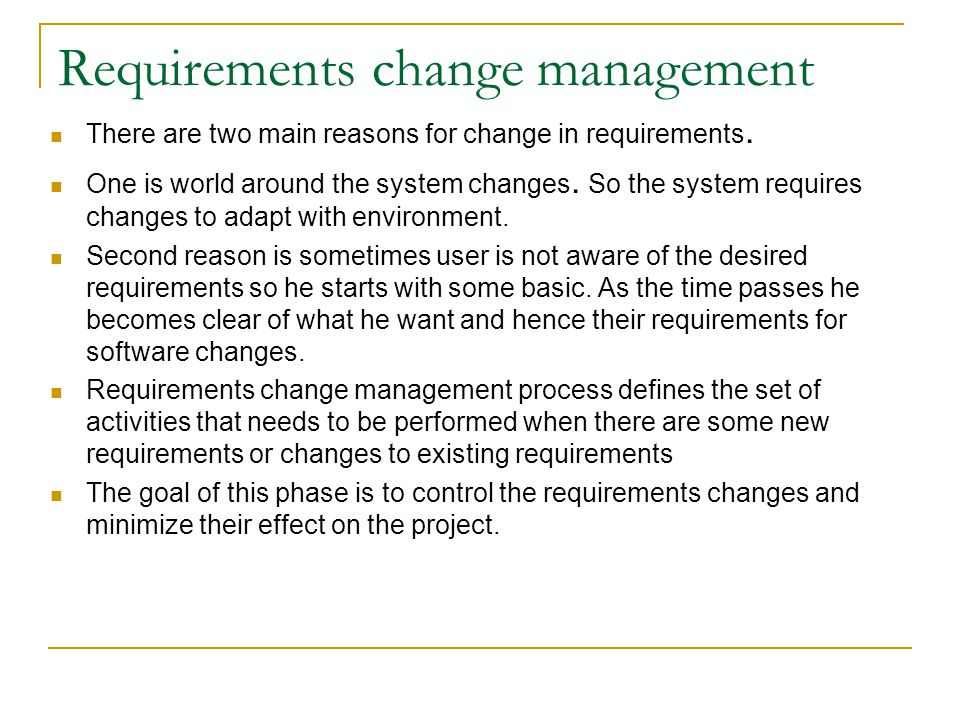 Requirements change management There are two main reasons for change in requirements. One is world around the system changes. So the system requires c