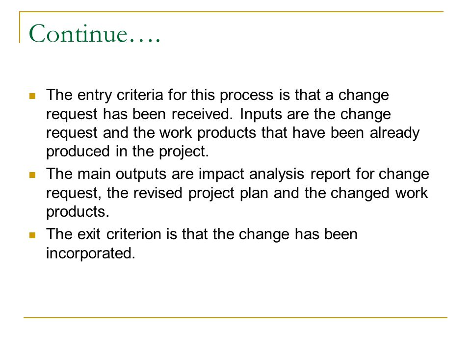 Continue…. The entry criteria for this process is that a change request has been received. Inputs are the change request and the work products that ha