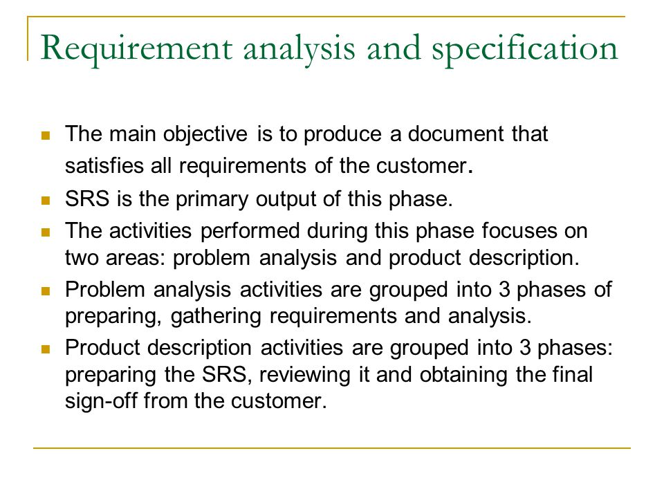 Requirement analysis and specification The main objective is to produce a document that satisfies all requirements of the customer. SRS is the primary