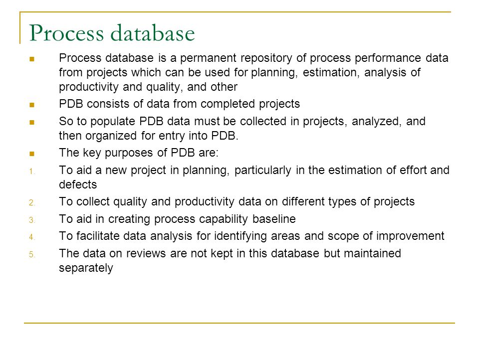 Process database Process database is a permanent repository of process performance data from projects which can be used for planning, estimation, anal
