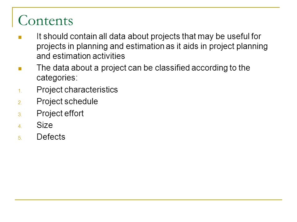 Contents It should contain all data about projects that may be useful for projects in planning and estimation as it aids in project planning and estim