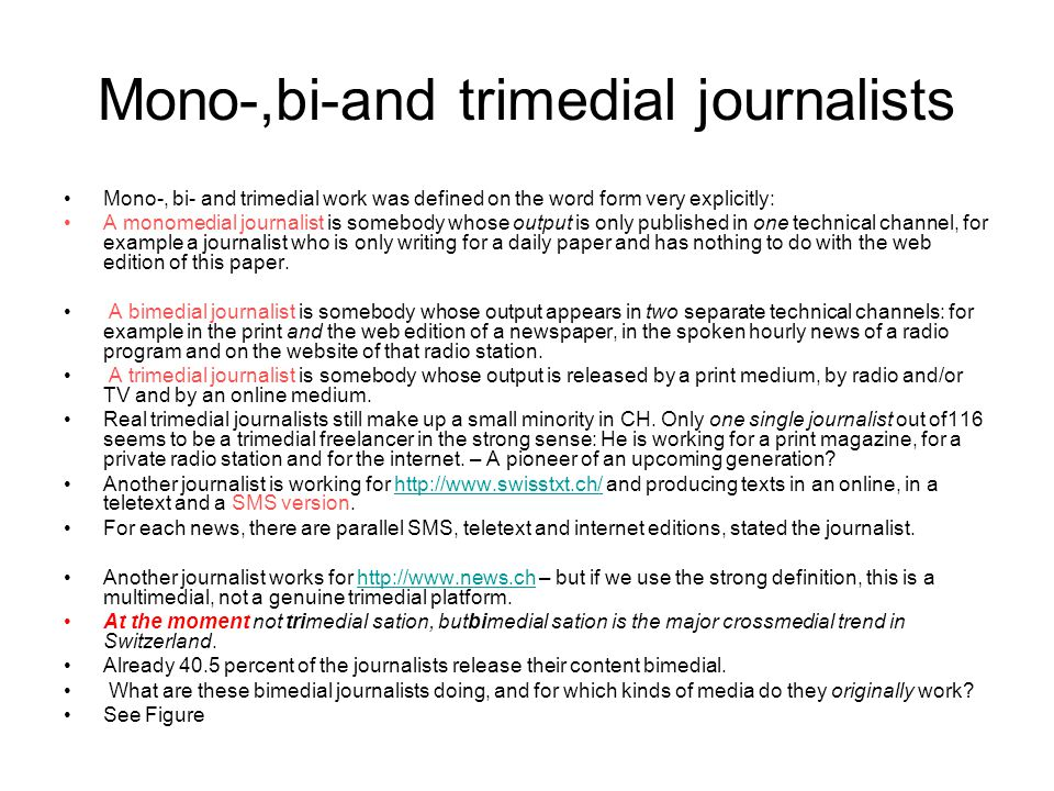 Mono-,bi-and trimedial journalists Mono-, bi- and trimedial work was defined on the word form very explicitly: A monomedial journalist is somebody who