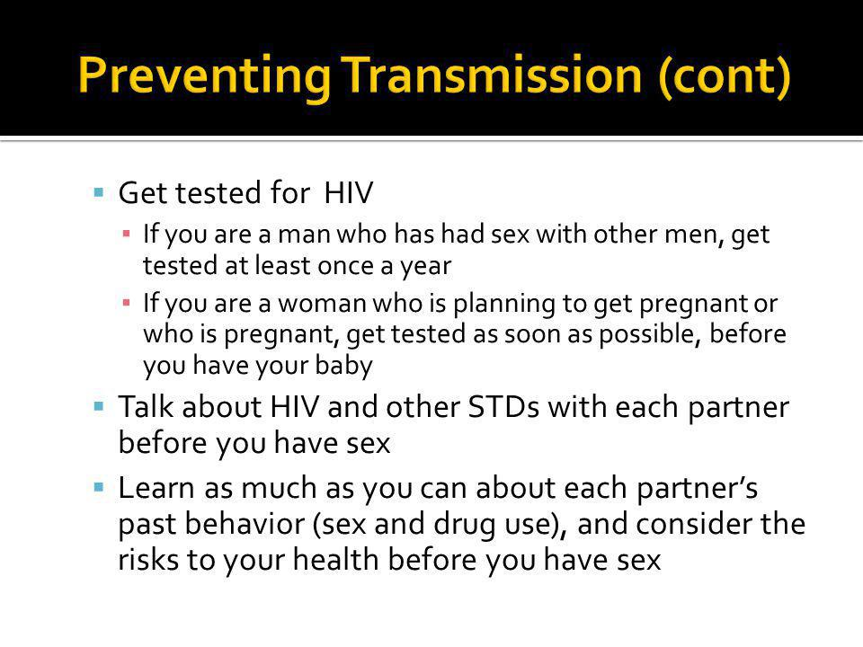  Get tested for HIV ▪ If you are a man who has had sex with other men, get tested at least once a year ▪ If you are a woman who is planning to get pr
