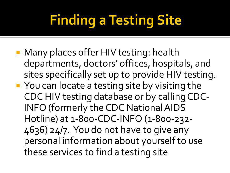  Many places offer HIV testing: health departments, doctors' offices, hospitals, and sites specifically set up to provide HIV testing.  You can loca