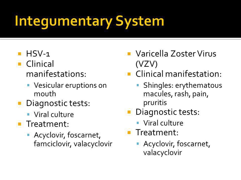  HSV-1  Clinical manifestations:  Vesicular eruptions on mouth  Diagnostic tests:  Viral culture  Treatment:  Acyclovir, foscarnet, famciclovir
