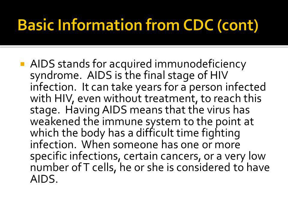  AIDS stands for acquired immunodeficiency syndrome. AIDS is the final stage of HIV infection. It can take years for a person infected with HIV, even