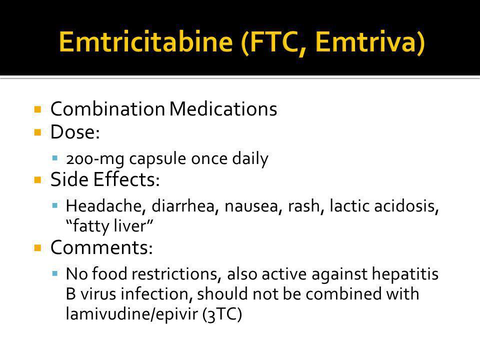 " Combination Medications  Dose:  200-mg capsule once daily  Side Effects:  Headache, diarrhea, nausea, rash, lactic acidosis, ""fatty liver""  Com"