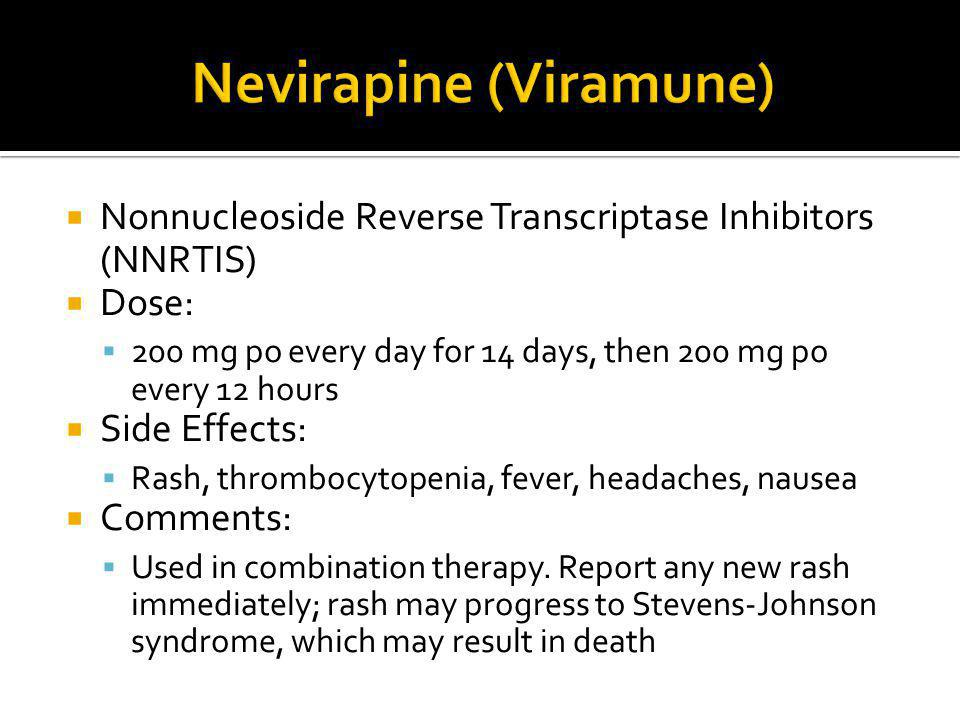  Nonnucleoside Reverse Transcriptase Inhibitors (NNRTIS)  Dose:  200 mg po every day for 14 days, then 200 mg po every 12 hours  Side Effects:  R
