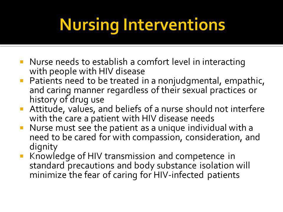  Nurse needs to establish a comfort level in interacting with people with HIV disease  Patients need to be treated in a nonjudgmental, empathic, and