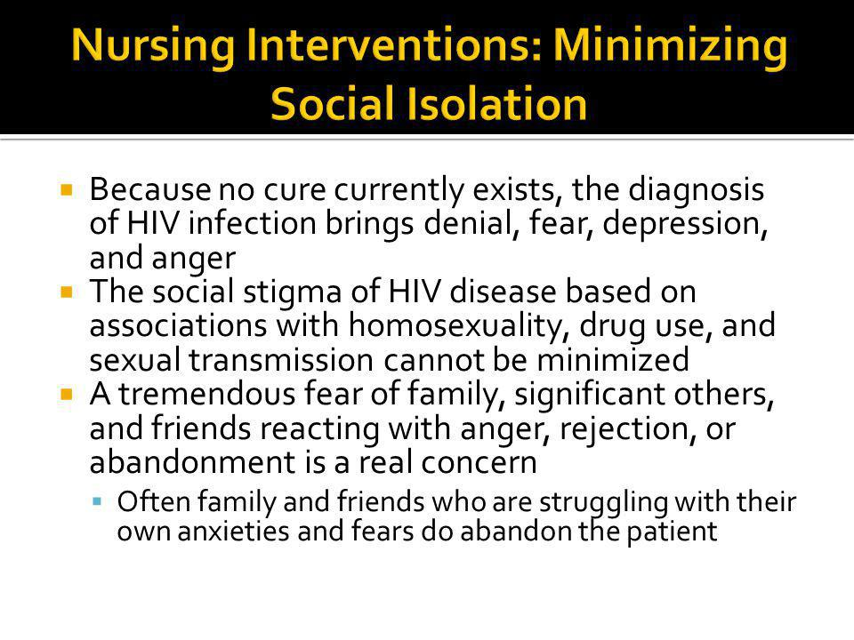  Because no cure currently exists, the diagnosis of HIV infection brings denial, fear, depression, and anger  The social stigma of HIV disease based