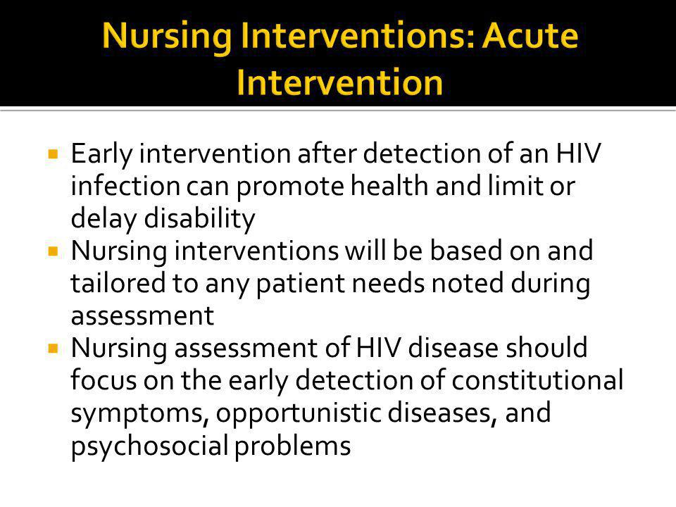  Early intervention after detection of an HIV infection can promote health and limit or delay disability  Nursing interventions will be based on and