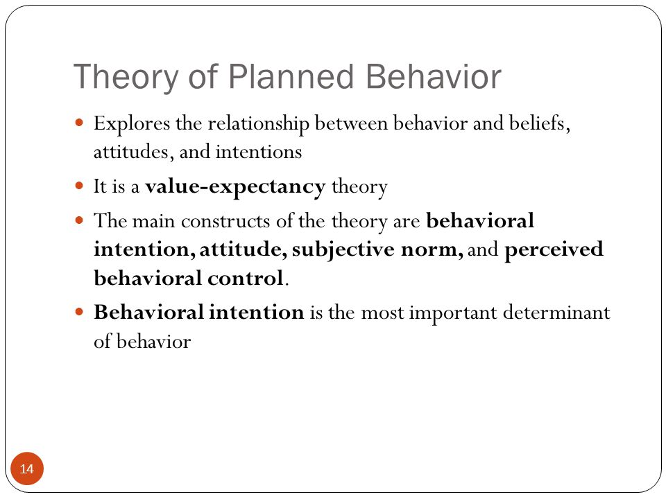 Theory of Planned Behavior Explores the relationship between behavior and beliefs, attitudes, and intentions It is a value-expectancy theory The main