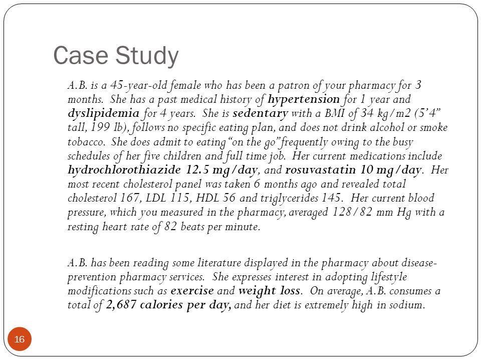Case Study A.B. is a 45-year-old female who has been a patron of your pharmacy for 3 months. She has a past medical history of hypertension for 1 year