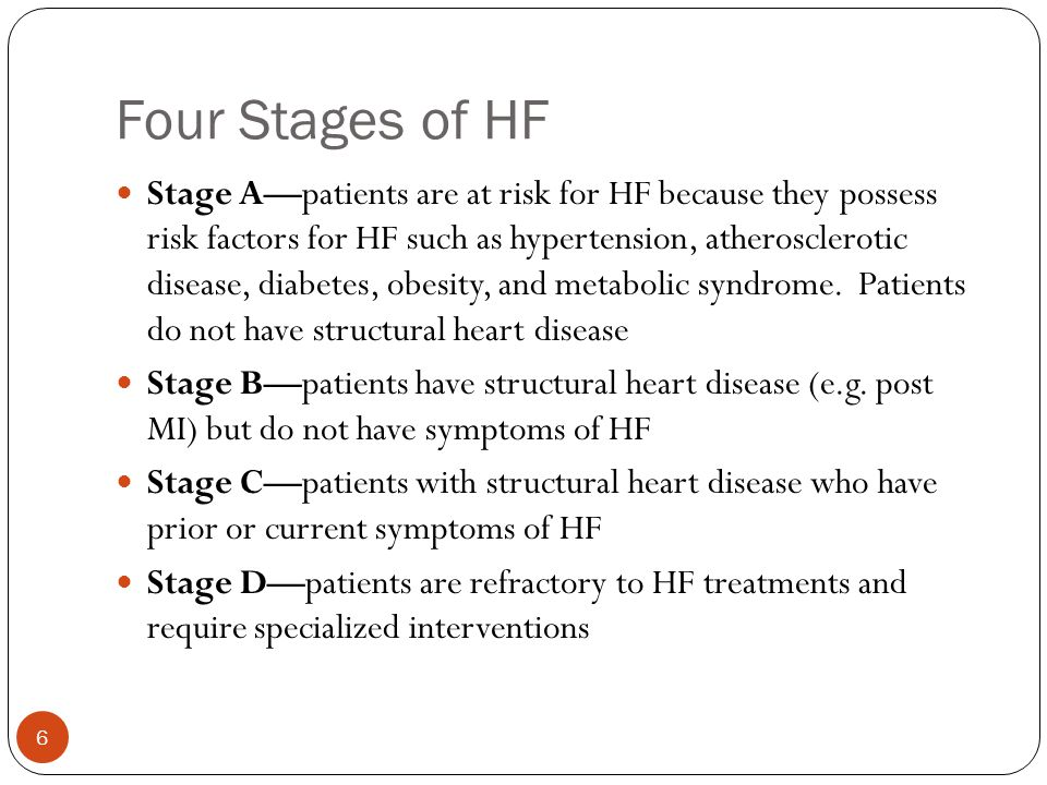 Four Stages of HF 6 Stage A—patients are at risk for HF because they possess risk factors for HF such as hypertension, atherosclerotic disease, diabet