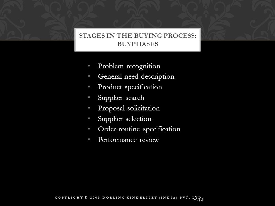 Problem recognition General need description Product specification Supplier search Proposal solicitation Supplier selection Order-routine specification Performance review STAGES IN THE BUYING PROCESS: BUYPHASES COPYRIGHT © 2009 DORLING KINDERSLEY (INDIA) PVT.