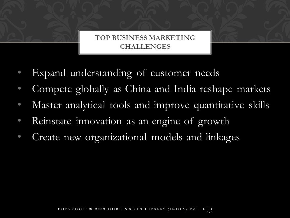 Expand understanding of customer needs Compete globally as China and India reshape markets Master analytical tools and improve quantitative skills Reinstate innovation as an engine of growth Create new organizational models and linkages TOP BUSINESS MARKETING CHALLENGES COPYRIGHT © 2009 DORLING KINDERSLEY (INDIA) PVT.