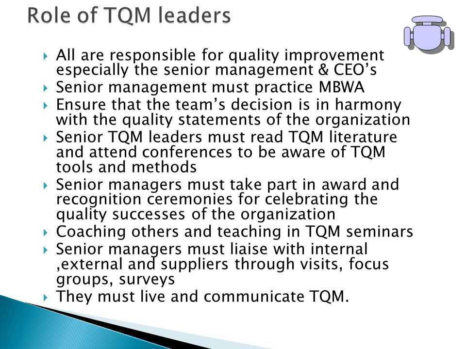  All are responsible for quality improvement especially the senior management & CEO's  Senior management must practice MBWA  Ensure that the team's decision is in harmony with the quality statements of the organization  Senior TQM leaders must read TQM literature and attend conferences to be aware of TQM tools and methods  Senior managers must take part in award and recognition ceremonies for celebrating the quality successes of the organization  Coaching others and teaching in TQM seminars  Senior managers must liaise with internal,external and suppliers through visits, focus groups, surveys  They must live and communicate TQM.
