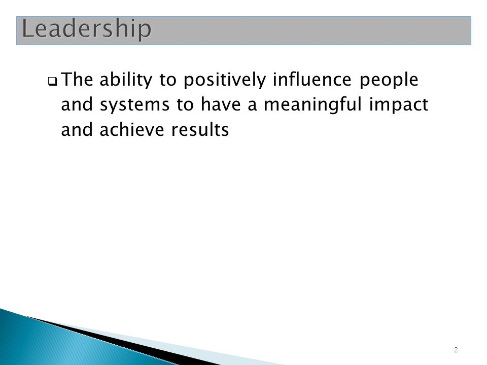 2  The ability to positively influence people and systems to have a meaningful impact and achieve results Leadership