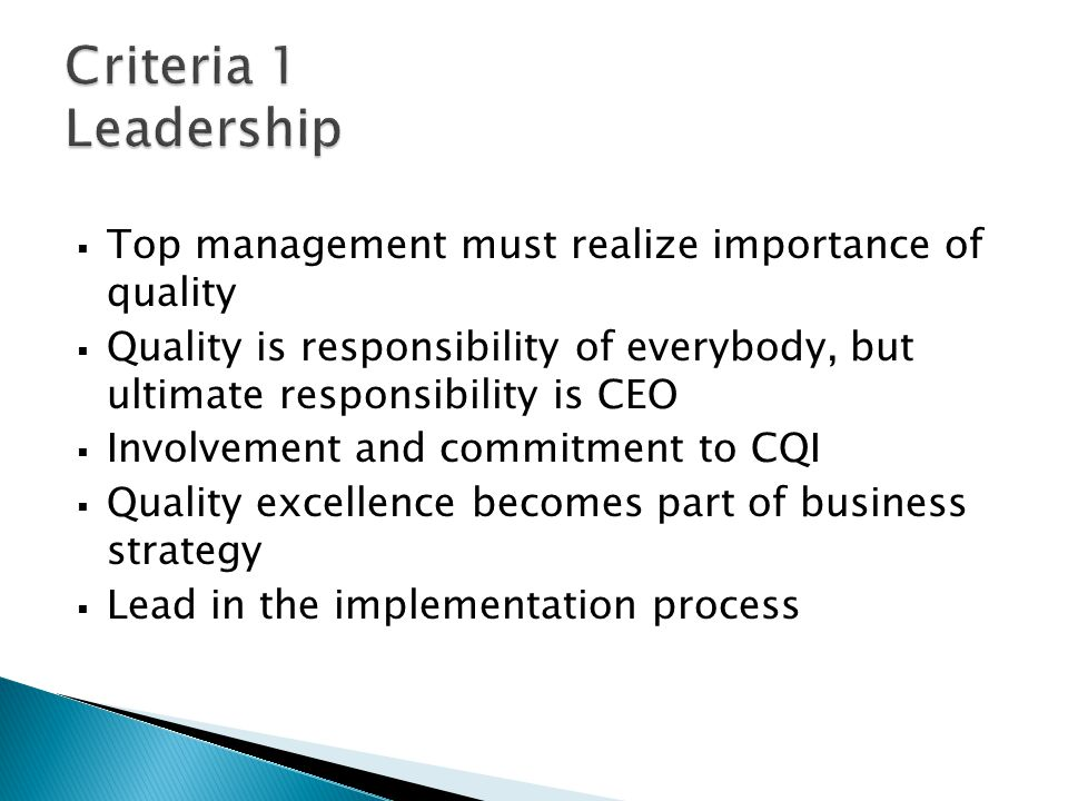  Top management must realize importance of quality  Quality is responsibility of everybody, but ultimate responsibility is CEO  Involvement and commitment to CQI  Quality excellence becomes part of business strategy  Lead in the implementation process