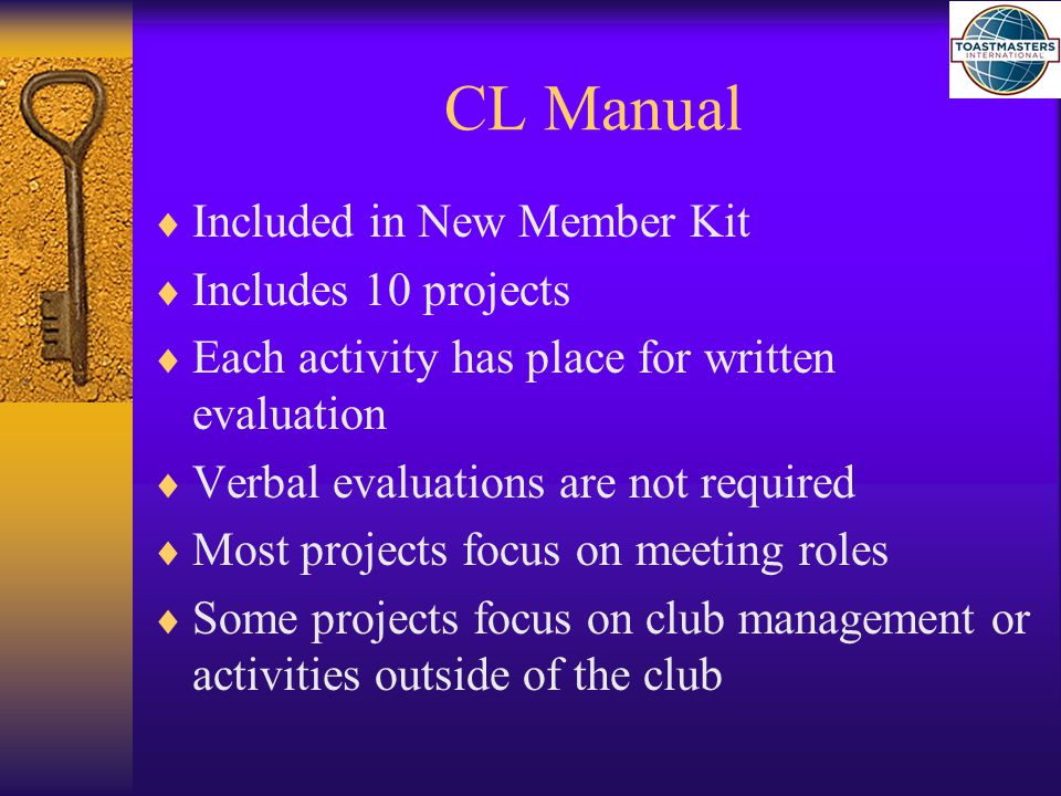 CL Manual Projects #10 Project 10: Team Building; 2 Choices  Serve as both Toastmaster and General Evaluator (two separate meetings) OR Complete 1 of the following:  Membership Campaign or Contest Chairman  Public Relations Campaign Chairman  Club Speech Contest Chairman  Club Special Events Chairman  Club Newsletter Editor  Webmaster