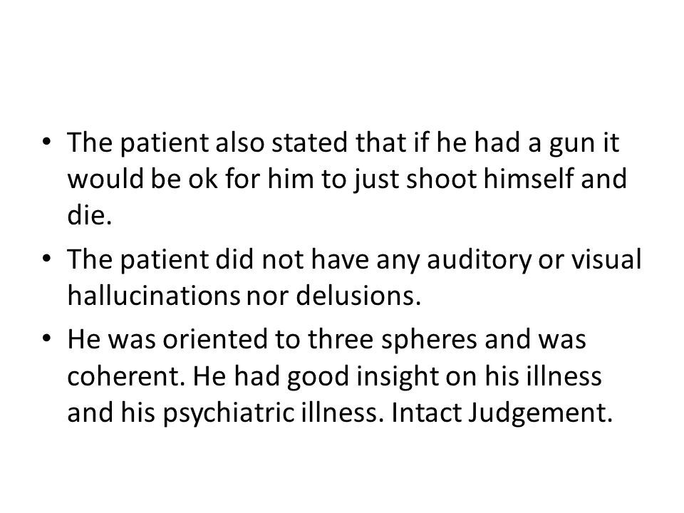 The patient also stated that if he had a gun it would be ok for him to just shoot himself and die.