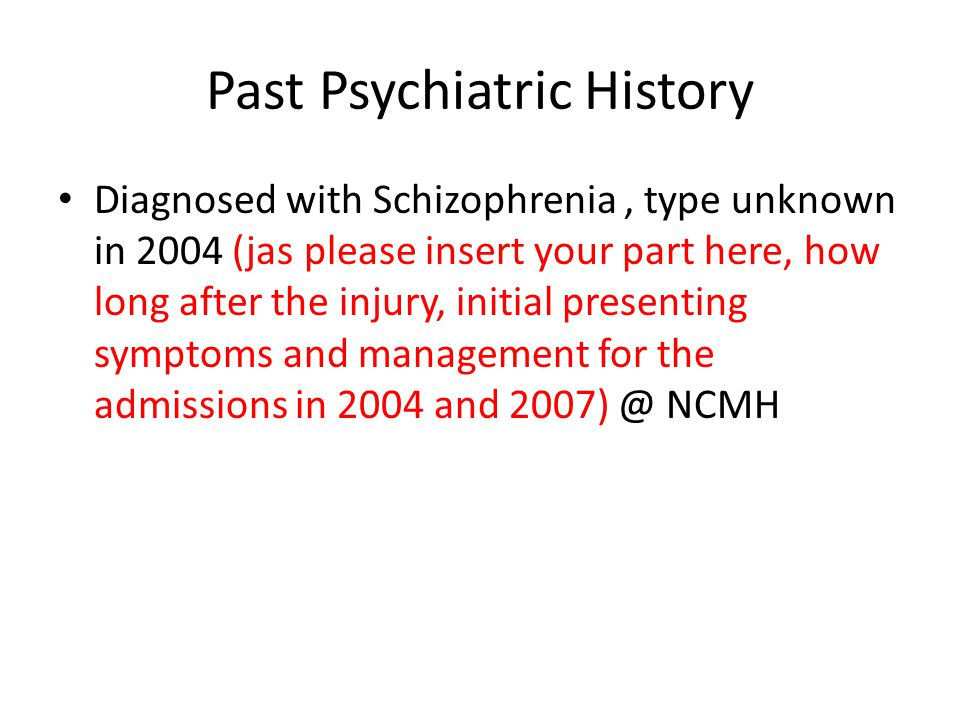Past Psychiatric History Diagnosed with Schizophrenia, type unknown in 2004 (jas please insert your part here, how long after the injury, initial presenting symptoms and management for the admissions in 2004 and 2007) @ NCMH