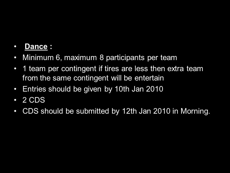 Dance : Minimum 6, maximum 8 participants per team 1 team per contingent if tires are less then extra team from the same contingent will be entertain Entries should be given by 10th Jan 2010 2 CDS CDS should be submitted by 12th Jan 2010 in Morning.