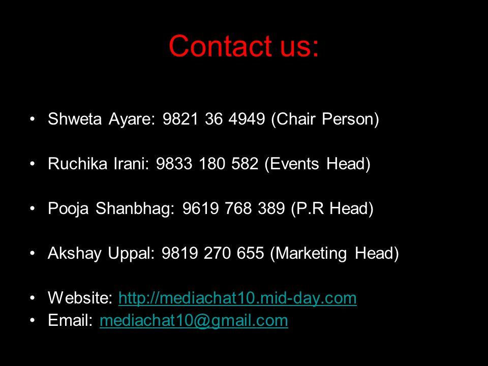 Contact us: Shweta Ayare: 9821 36 4949 (Chair Person) Ruchika Irani: 9833 180 582 (Events Head) Pooja Shanbhag: 9619 768 389 (P.R Head) Akshay Uppal: 9819 270 655 (Marketing Head) Website: http://mediachat10.mid-day.comhttp://mediachat10.mid-day.com Email: mediachat10@gmail.commediachat10@gmail.com