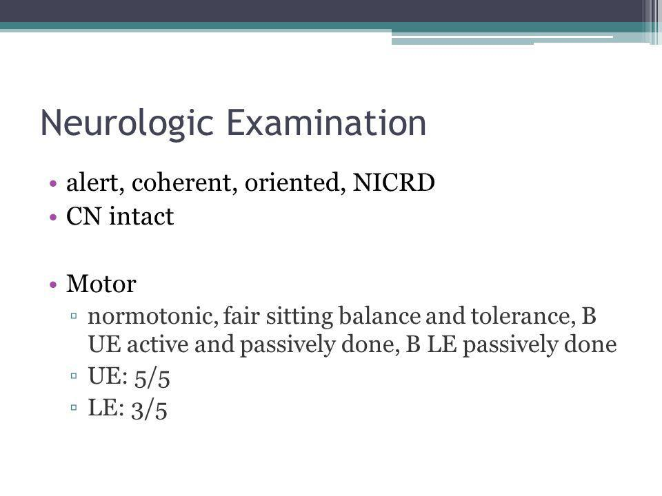 Neurologic Examination alert, coherent, oriented, NICRD CN intact Motor ▫normotonic, fair sitting balance and tolerance, B UE active and passively done, B LE passively done ▫UE: 5/5 ▫LE: 3/5