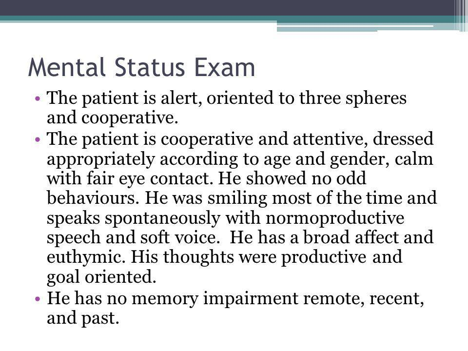 Mental Status Exam The patient is alert, oriented to three spheres and cooperative.