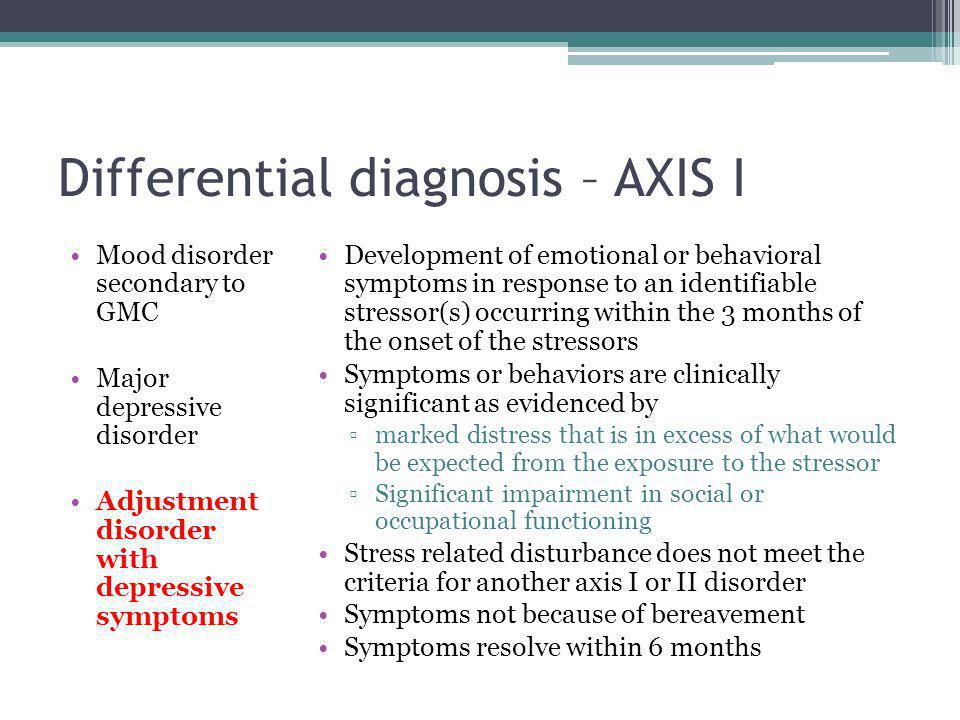 Differential diagnosis – AXIS I Mood disorder secondary to GMC Major depressive disorder Adjustment disorder with depressive symptoms Development of emotional or behavioral symptoms in response to an identifiable stressor(s) occurring within the 3 months of the onset of the stressors Symptoms or behaviors are clinically significant as evidenced by ▫marked distress that is in excess of what would be expected from the exposure to the stressor ▫Significant impairment in social or occupational functioning Stress related disturbance does not meet the criteria for another axis I or II disorder Symptoms not because of bereavement Symptoms resolve within 6 months