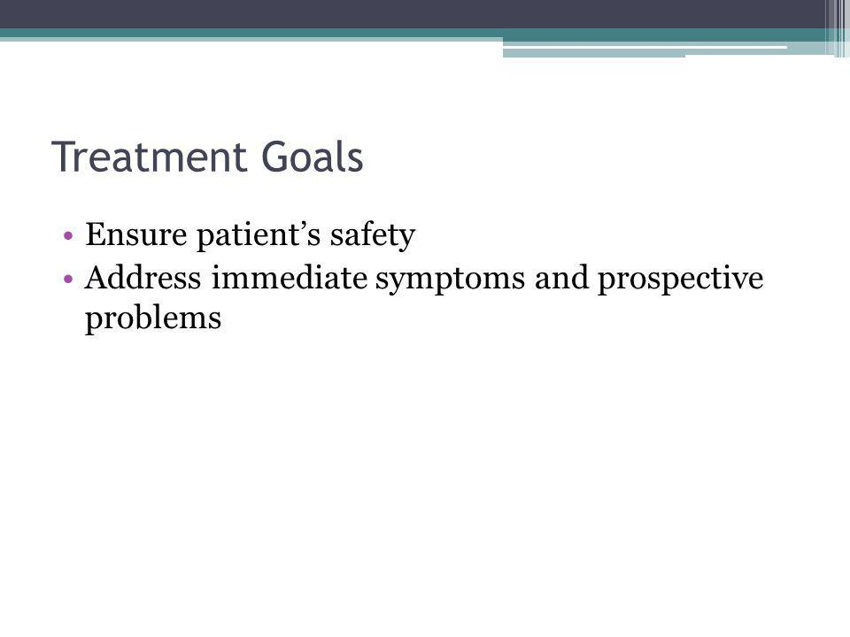 Treatment Goals Ensure patient's safety Address immediate symptoms and prospective problems