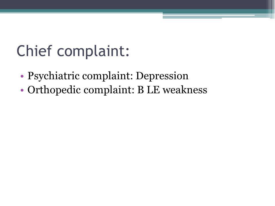 Chief complaint: Psychiatric complaint: Depression Orthopedic complaint: B LE weakness
