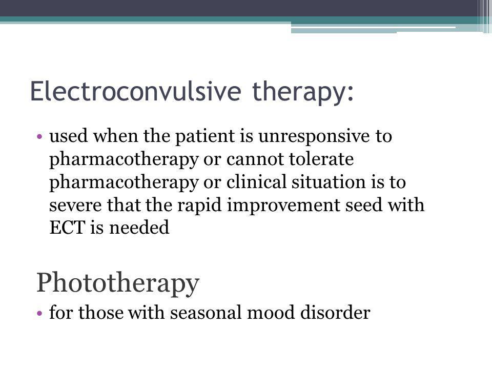 Electroconvulsive therapy: used when the patient is unresponsive to pharmacotherapy or cannot tolerate pharmacotherapy or clinical situation is to severe that the rapid improvement seed with ECT is needed Phototherapy for those with seasonal mood disorder