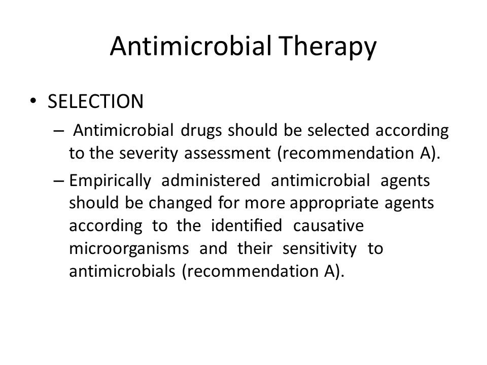 Antimicrobial Therapy SELECTION – Antimicrobial drugs should be selected according to the severity assessment (recommendation A). – Empirically admini