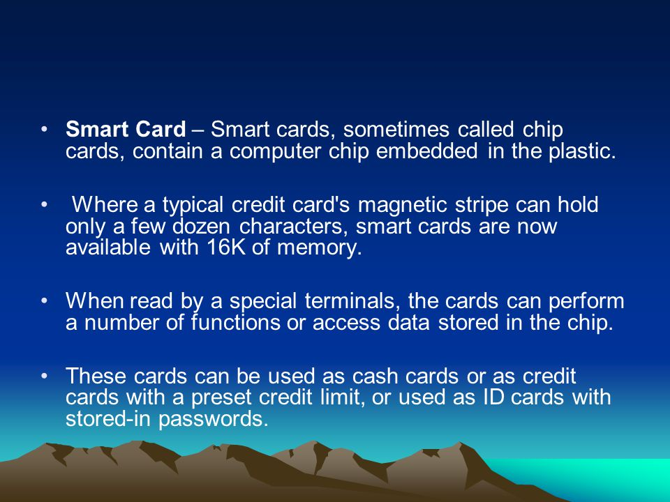 Smart Card – Smart cards, sometimes called chip cards, contain a computer chip embedded in the plastic. Where a typical credit card's magnetic stripe